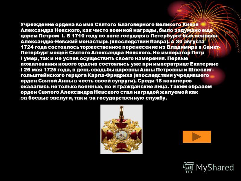 Учреждение ордена во имя Святого Благоверного Великого Князя Александра Невского, как чисто военной награды, было задумано еще царем Петром I. В 1710 году по воле государя в Петербурге был основан Александро-Невский монастырь (впоследствии Лавра). А