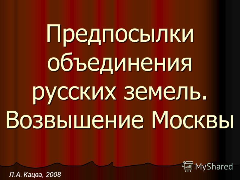 Предпосылки объединения русских земель. Возвышение Москвы Л.А. Кацва, 2008