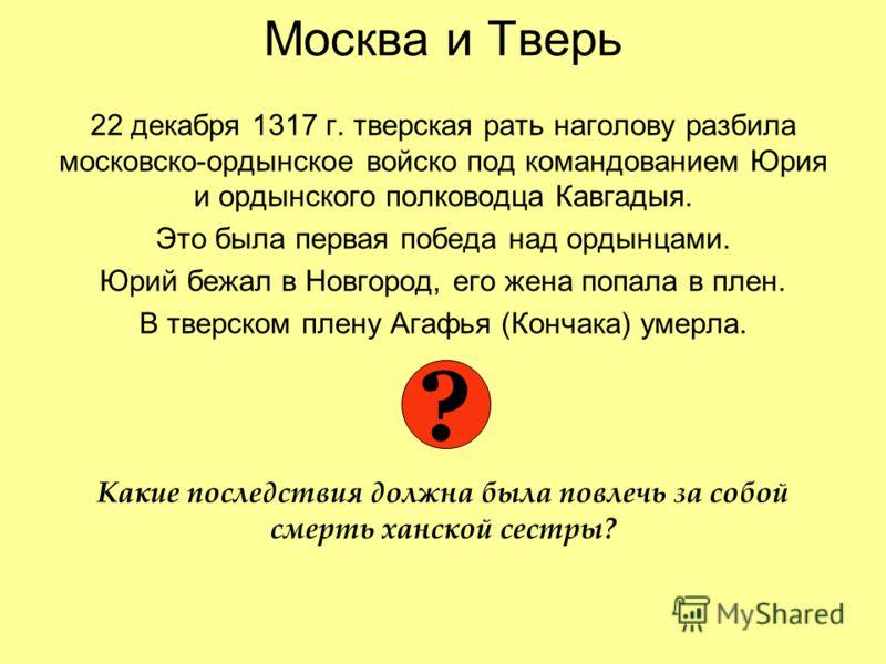 Москва и Тверь 22 декабря 1317 г. тверская рать наголову разбила московско-ордынское войско под командованием Юрия и ордынского полководца Кавгадыя. Это была первая победа над ордынцами. Юрий бежал в Новгород, его жена попала в плен. В тверском плену