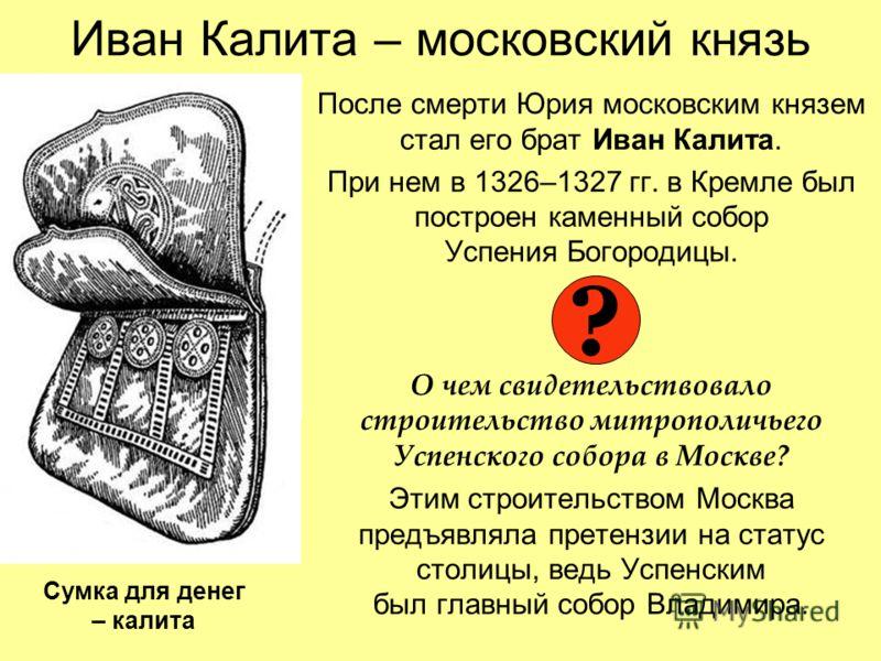 Иван Калита – московский князь После смерти Юрия московским князем стал его брат Иван Калита. При нем в 1326–1327 гг. в Кремле был построен каменный собор Успения Богородицы. О чем свидетельствовало строительство митрополичьего Успенского собора в Мо