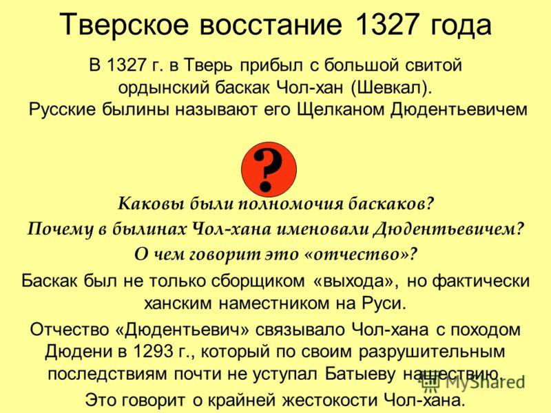 Тверское восстание 1327 года В 1327 г. в Тверь прибыл с большой свитой ордынский баскак Чол-хан (Шевкал). Русские былины называют его Щелканом Дюдентьевичем Каковы были полномочия баскаков? Почему в былинах Чол-хана именовали Дюдентьевичем? О чем гов