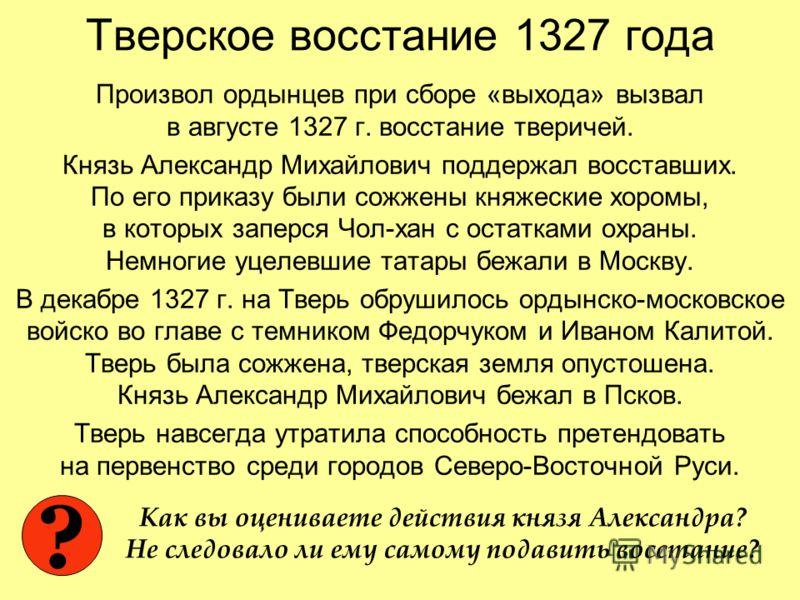 Тверское восстание 1327 года Произвол ордынцев при сборе «выхода» вызвал в августе 1327 г. восстание тверичей. Князь Александр Михайлович поддержал восставших. По его приказу были сожжены княжеские хоромы, в которых заперся Чол-хан с остатками охраны