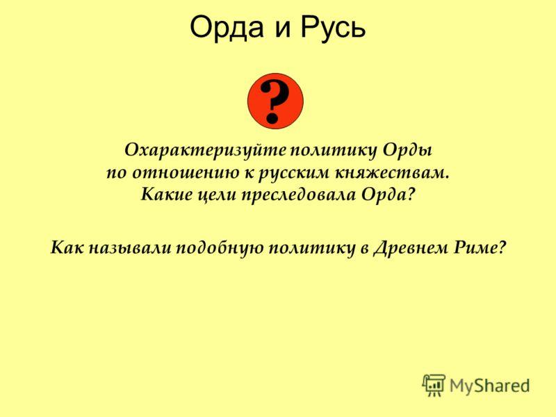Орда и Русь Охарактеризуйте политику Орды по отношению к русским княжествам. Какие цели преследовала Орда? Как называли подобную политику в Древнем Риме? ?