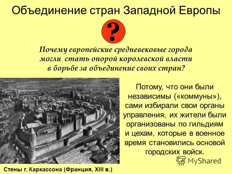 Объединение стран Западной Европы Почему европейские средневековые города могли стать опорой королевской власти в борьбе за объединение своих стран? ? Потому, что они были независимы («коммуны»), сами избирали свои органы управления, их жители были о