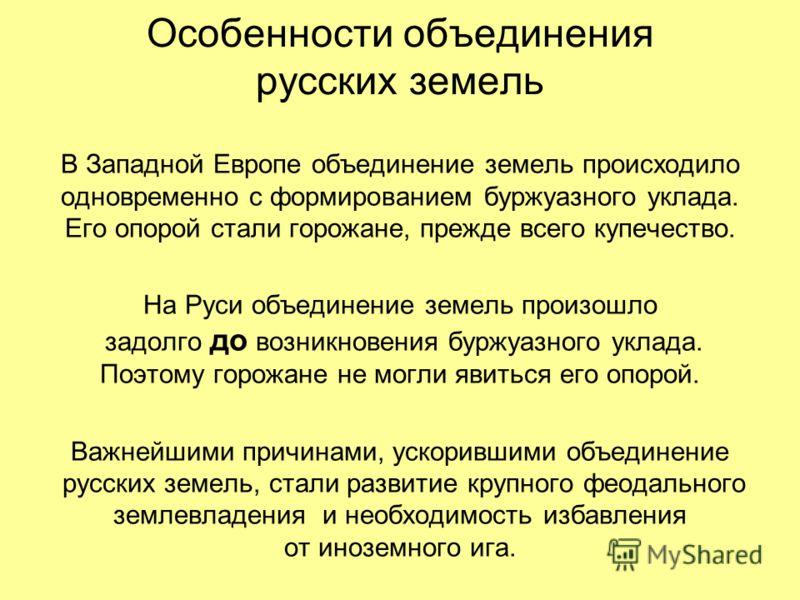 Особенности объединения русских земель В Западной Европе объединение земель происходило одновременно с формированием буржуазного уклада. Его опорой стали горожане, прежде всего купечество. На Руси объединение земель произошло задолго до возникновения