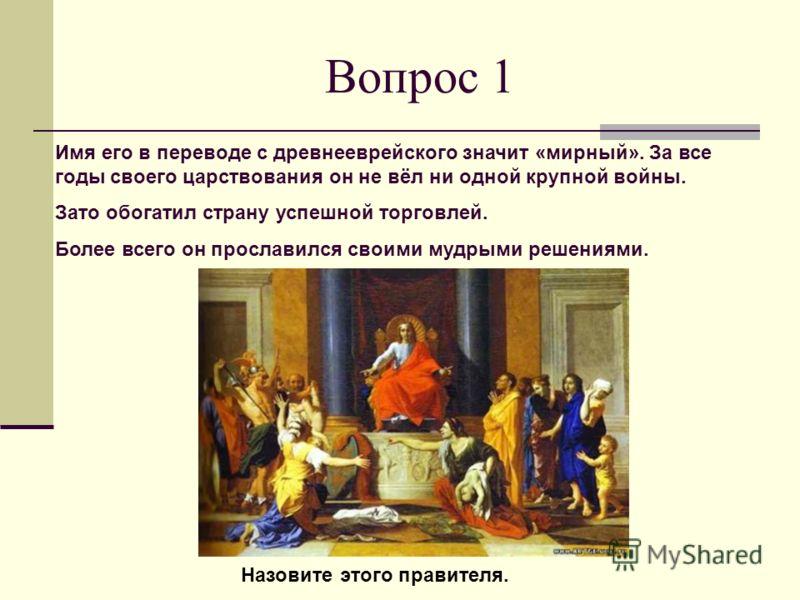 Вопрос 1 Имя его в переводе с древнееврейского значит «мирный». За все годы своего царствования он не вёл ни одной крупной войны. Зато обогатил страну успешной торговлей. Более всего он прославился своими мудрыми решениями. Назовите этого правителя.