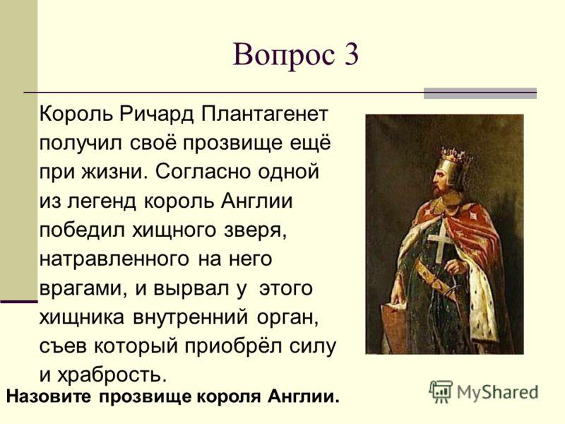 Вопрос 3 Король Ричард Плантагенет получил своё прозвище ещё при жизни. Согласно одной из легенд король Англии победил хищного зверя, натравленного на него врагами, и вырвал у этого хищника внутренний орган, съев который приобрёл силу и храбрость. На