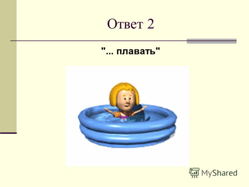 Ответ 2 ... плавать