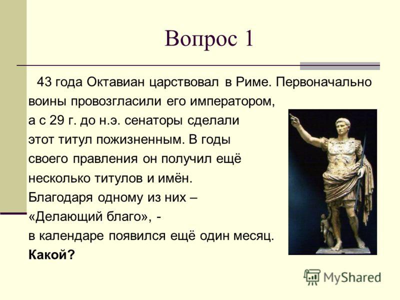 Вопрос 1 43 года Октавиан царствовал в Риме. Первоначально воины провозгласили его императором, а с 29 г. до н.э. сенаторы сделали этот титул пожизненным. В годы своего правления он получил ещё несколько титулов и имён. Благодаря одному из них – «Дел