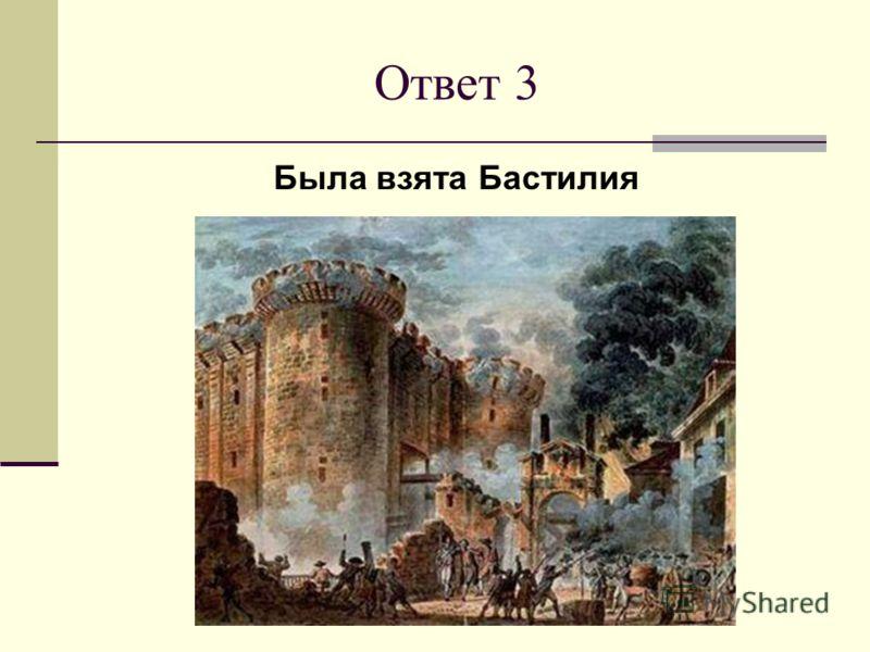 Ответ 3 Была взята Бастилия