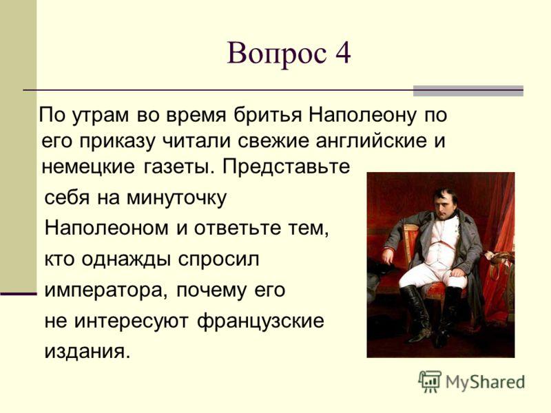 Вопрос 4 По утрам во время бритья Наполеону по его приказу читали свежие английские и немецкие газеты. Представьте себя на минуточку Наполеоном и ответьте тем, кто однажды спросил императора, почему его не интересуют французские издания.