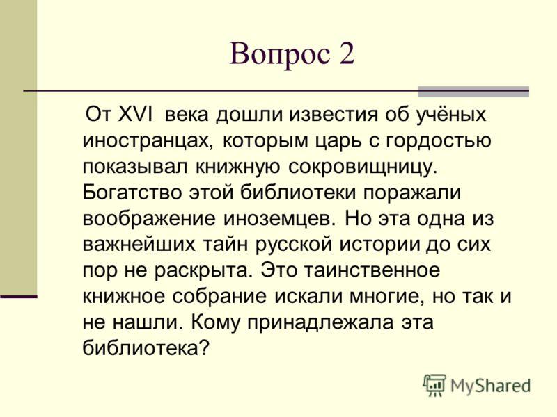 Вопрос 2 От XVI века дошли известия об учёных иностранцах, которым царь с гордостью показывал книжную сокровищницу. Богатство этой библиотеки поражали воображение иноземцев. Но эта одна из важнейших тайн русской истории до сих пор не раскрыта. Это та