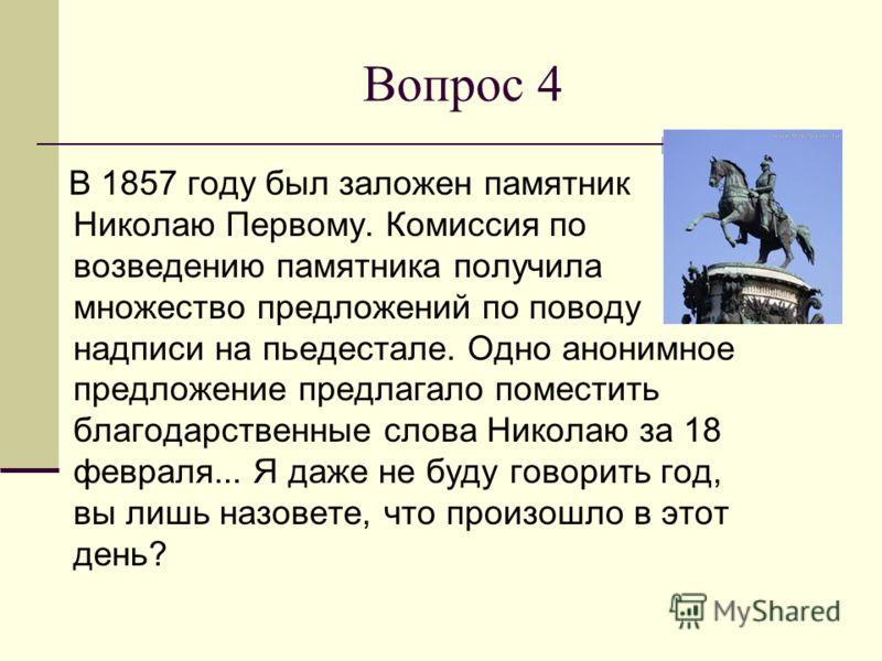 Вопрос 4 В 1857 году был заложен памятник Николаю Первому. Комиссия по возведению памятника получила множество предложений по поводу надписи на пьедестале. Одно анонимное предложение предлагало поместить благодарственные слова Николаю за 18 февраля..