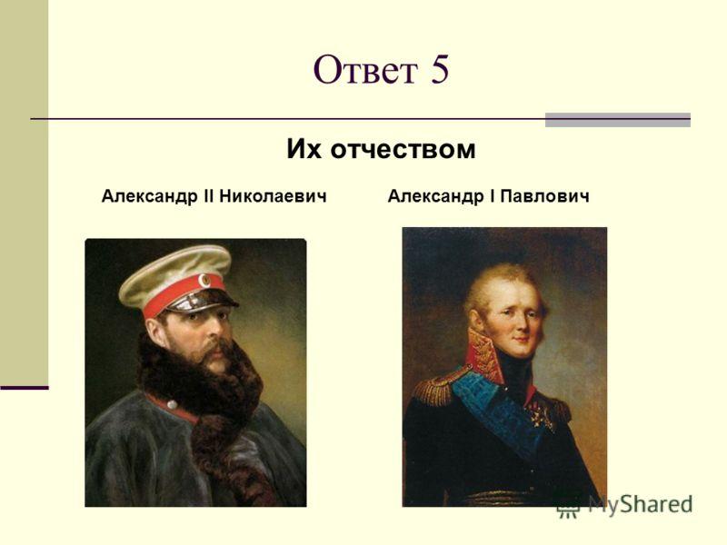 Ответ 5 Их отчеством Александр I ПавловичАлександр II Николаевич