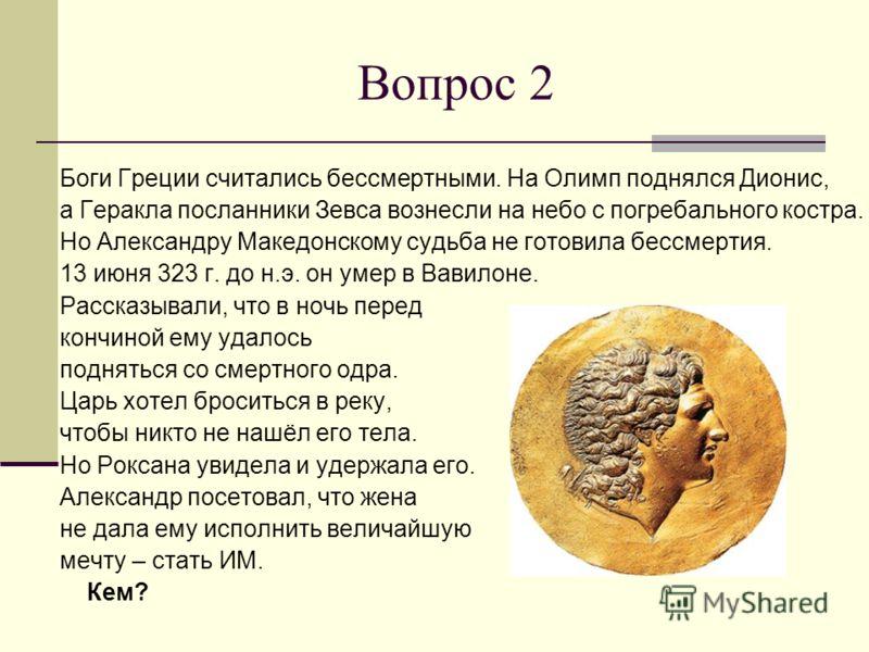 Вопрос 2 Боги Греции считались бессмертными. На Олимп поднялся Дионис, а Геракла посланники Зевса вознесли на небо с погребального костра. Но Александру Македонскому судьба не готовила бессмертия. 13 июня 323 г. до н.э. он умер в Вавилоне. Рассказыва