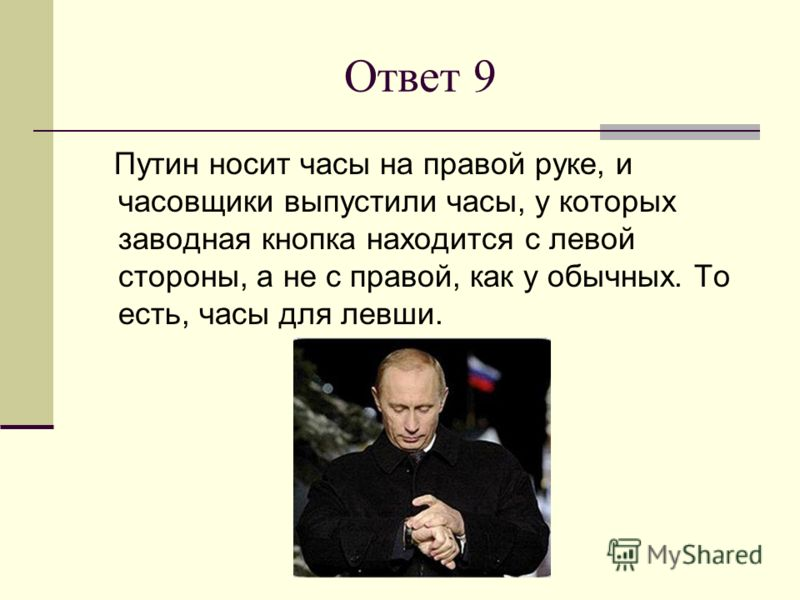 Ответ 9 Путин носит часы на правой руке, и часовщики выпустили часы, у которых заводная кнопка находится с левой стороны, а не с правой, как у обычных. То есть, часы для левши.
