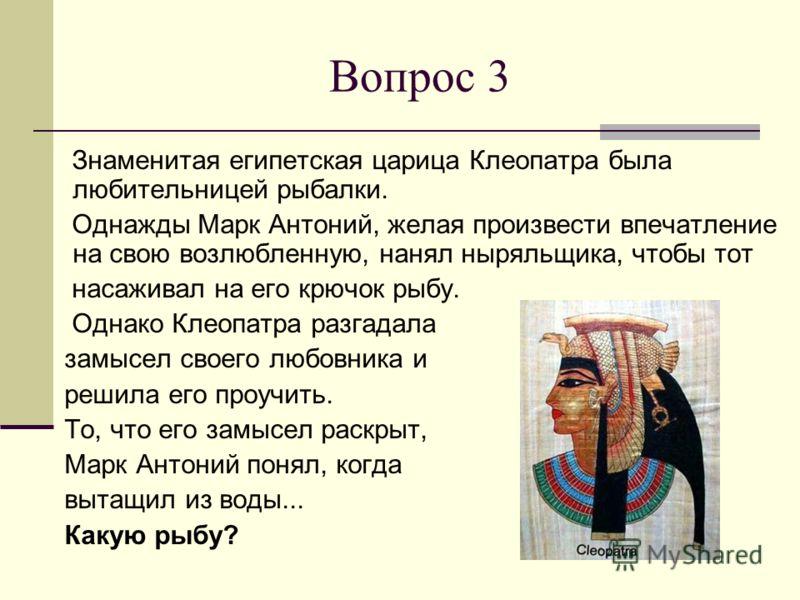 Вопрос 3 Знаменитая египетская царица Клеопатра была любительницей рыбалки. Однажды Марк Антоний, желая произвести впечатление на свою возлюбленную, нанял ныряльщика, чтобы тот насаживал на его крючок рыбу. Однако Клеопатра разгадала замысел своего л