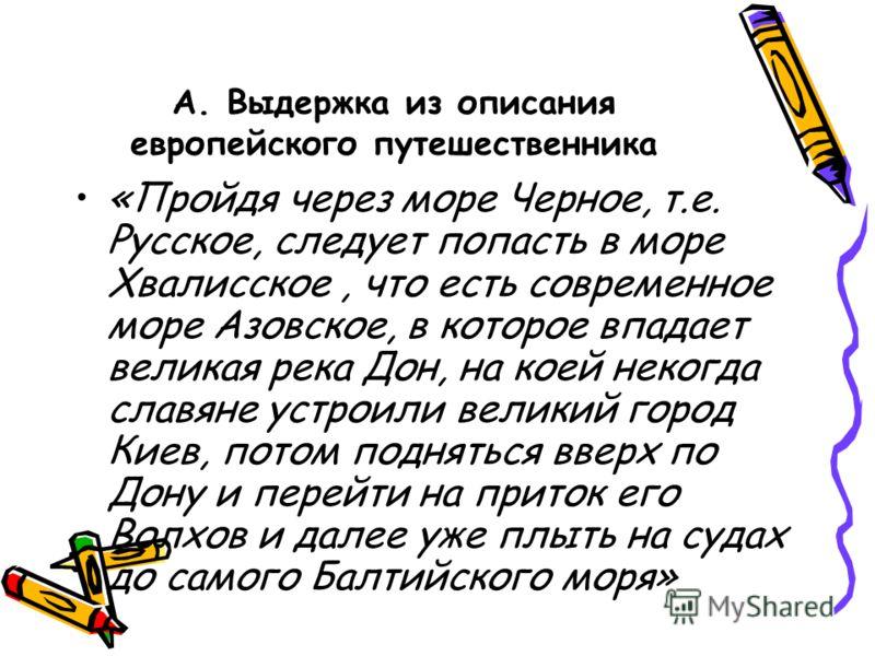 А. Выдержка из описания европейского путешественника «Пройдя через море Черное, т.е. Русское, следует попасть в море Хвалисское, что есть современное море Азовское, в которое впадает великая река Дон, на коей некогда славяне устроили великий город Ки