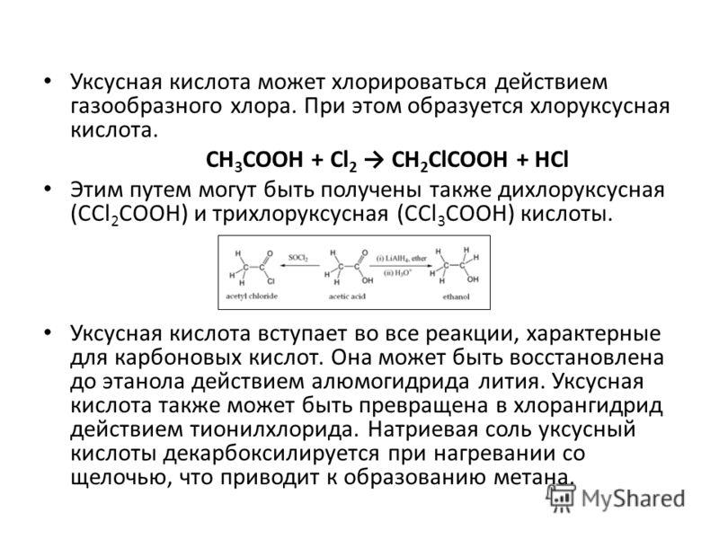 Уксусная кислота может хлорироваться действием газообразного хлора. При этом образуется хлоруксусная кислота. CH 3 COOH + Cl 2 CH 2 ClCOOH + HCl Этим путем могут быть получены также дихлоруксусная (CCl 2 COOH) и трихлоруксусная (CCl 3 COOH) кислоты.