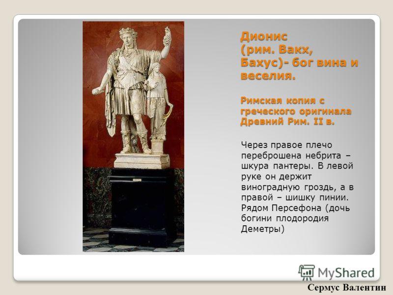 Дионис (рим. Вакх, Бахус)- бог вина и веселия. Римская копия с греческого оригинала Древний Рим. II в. Через правое плечо переброшена небрита – шкура пантеры. В левой руке он держит виноградную гроздь, а в правой – шишку пинии. Рядом Персефона (дочь