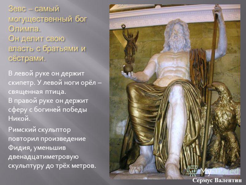 Зевс – самый могущественный бог Олимпа. Он делит свою власть с братьями и сёстрами. В левой руке он держит скипетр. У левой ноги орёл – священная птица. В правой руке он держит сферу с богиней победы Никой. Римский скульптор повторил произведение Фид