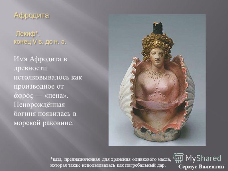 Афродита Лекиф *. конец V в. до н. э. Имя Афродита в древности истолковывалось как производное от φρός « пена ». Пенорождённая богиня появилась в морской раковине. * ваза, предназначенная для хранения оливкового масла, которая также использовалась ка