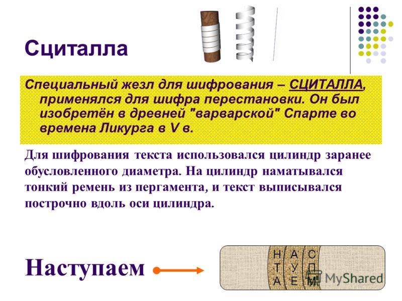 Сциталла Специальный жезл для шифрования – СЦИТАЛЛА, применялся для шифра перестановки. Он был изобретён в древней