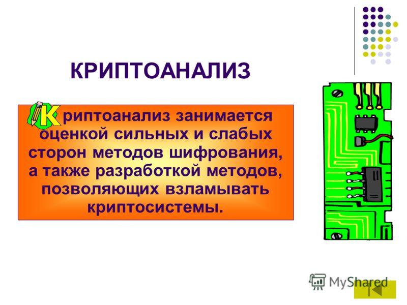 КРИПТОАНАЛИЗ К риптоанализ занимается оценкой сильных и слабых сторон методов шифрования, а также разработкой методов, позволяющих взламывать криптосистемы.