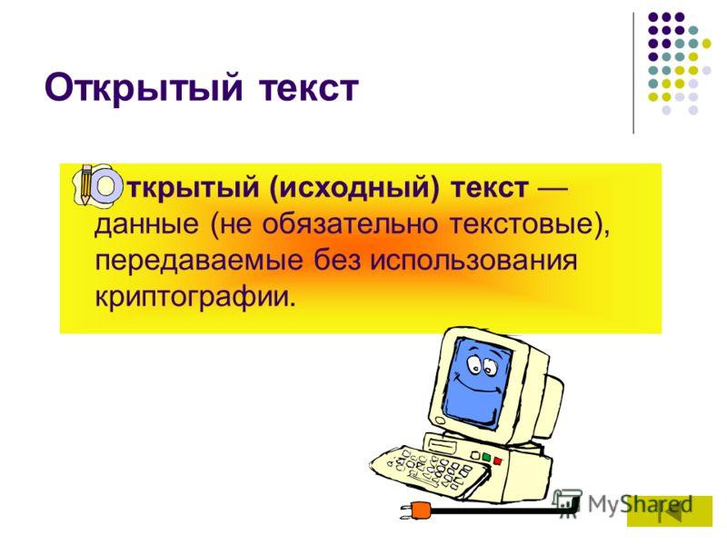 Открытый текст ткрытый (исходный) текст данные (не обязательно текстовые), передаваемые без использования криптографии.