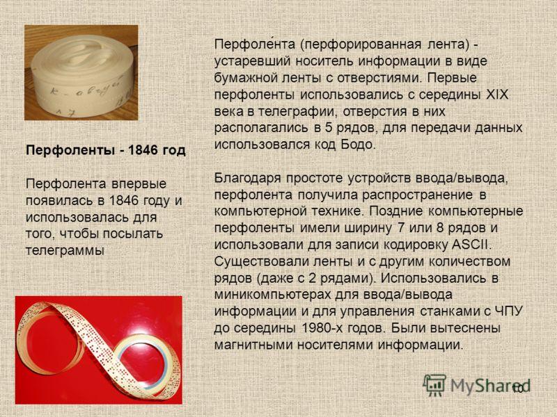 10 Перфоле́нта (перфорированная лента) - устаревший носитель информации в виде бумажной ленты с отверстиями. Первые перфоленты использовались с середины XIX века в телеграфии, отверстия в них располагались в 5 рядов, для передачи данных использовался