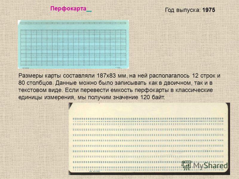 11 Перфокарта Год выпуска: 1975 Размеры карты составляли 187х83 мм, на ней располагалось 12 строк и 80 столбцов. Данные можно было записывать как в двоичном, так и в текстовом виде. Если перевести емкость перфокарты в классические единицы измерения,