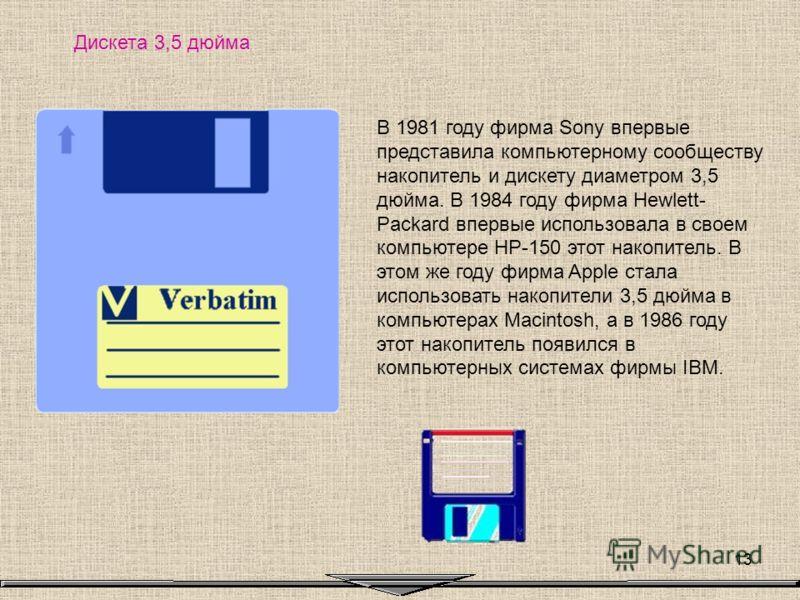 13 Дискета 3,5 дюйма В 1981 году фирма Sony впервые представила компьютерному сообществу накопитель и дискету диаметром 3,5 дюйма. В 1984 году фирма Hewlett- Packard впервые использовала в своем компьютере HP-150 этот накопитель. В этом же году фирма