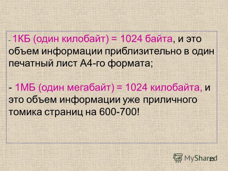 23 - 1КБ (один килобайт) = 1024 байта, и это объем информации приблизительно в один печатный лист А4-го формата; - 1МБ (один мегабайт) = 1024 килобайта, и это объем информации уже приличного томика страниц на 600-700!