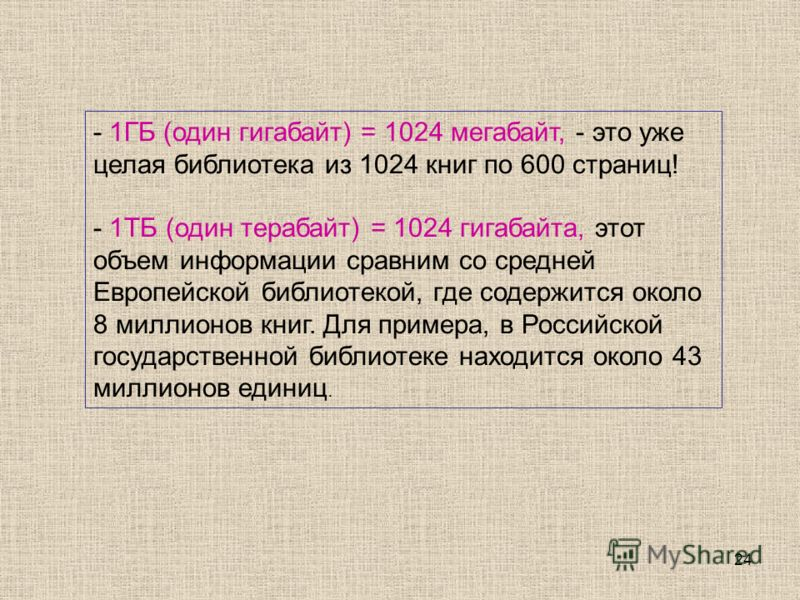24 - 1ГБ (один гигабайт) = 1024 мегабайт, - это уже целая библиотека из 1024 книг по 600 страниц! - 1ТБ (один терабайт) = 1024 гигабайта, этот объем информации сравним со средней Европейской библиотекой, где содержится около 8 миллионов книг. Для при