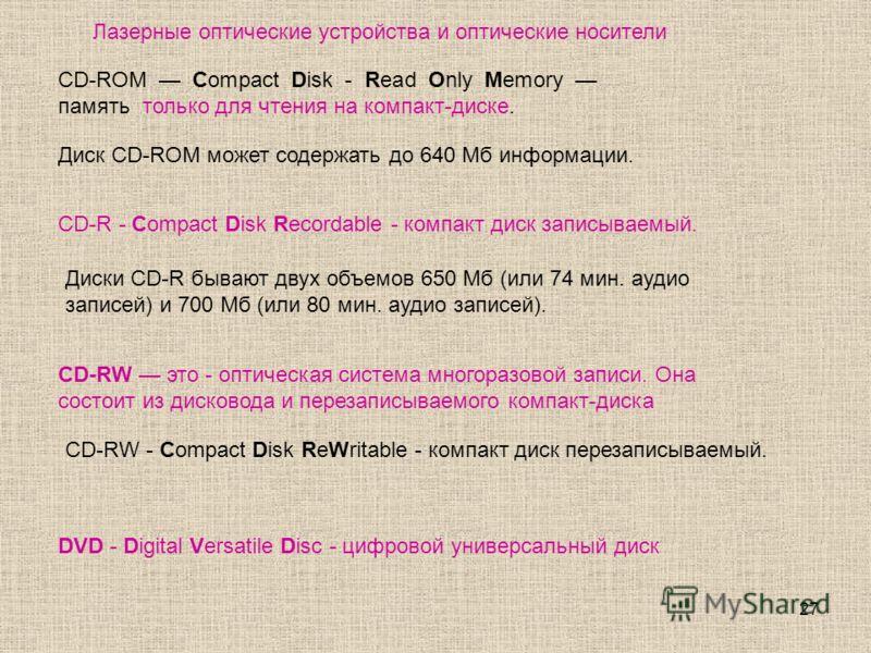 27 CD-R - Compact Disk Recordable - компакт диск записываемый. CD-ROM Compact Disk - Read Only Memory память только для чтения на компакт-диске. Лазерные оптические устройства и оптические носители Диск CD-ROM может содержать до 640 Мб информации. Ди