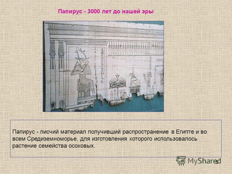 5 Папирус - писчий материал получивший распространение в Египте и во всем Средиземноморье, для изготовления которого использовалось растение семейства осоковых. Папирус - 3000 лет до нашей эры