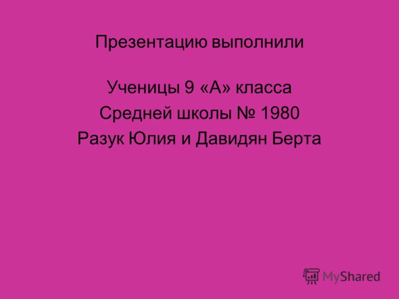Презентацию выполнили Ученицы 9 «А» класса Средней школы 1980 Разук Юлия и Давидян Берта