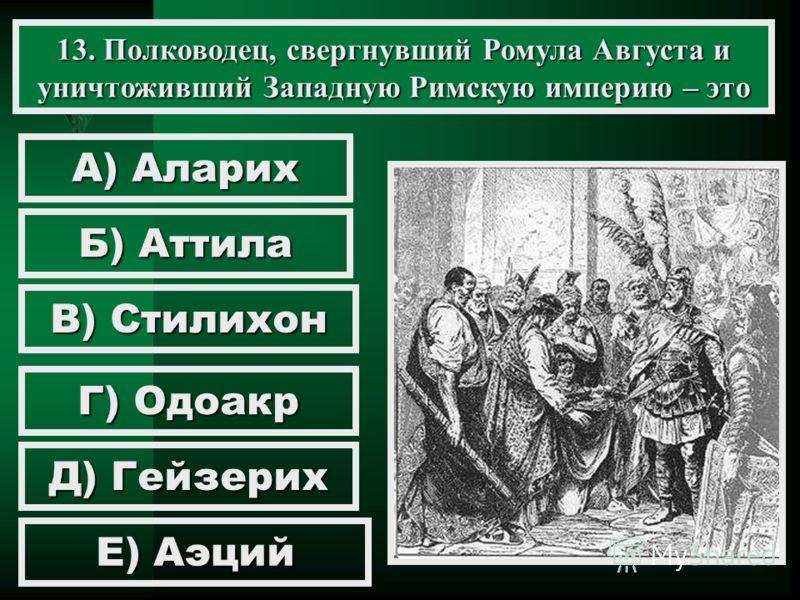 13. Полководец, свергнувший Ромула Августа и уничтоживший Западную Римскую империю – это А) Аларих Б) Аттила В) Стилихон Г) Одоакр Д) Гейзерих Е) Аэций