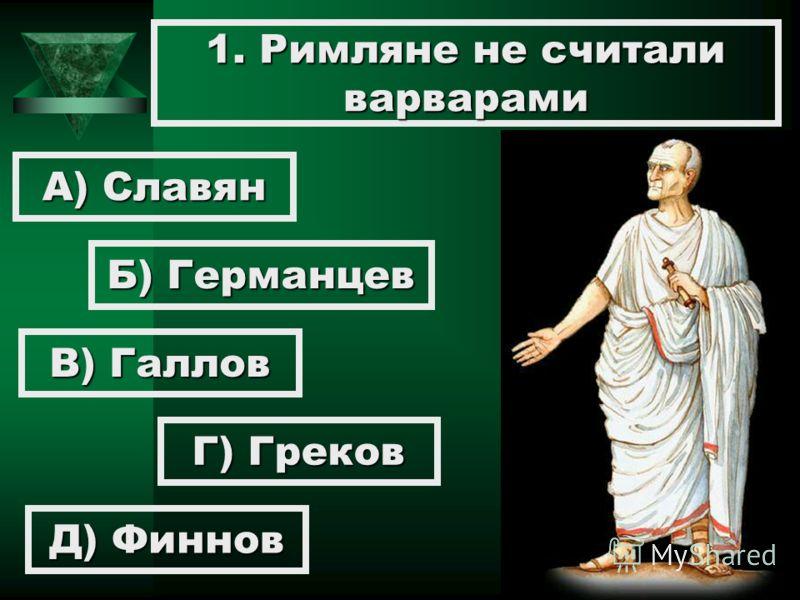 1. Римляне не считали варварами А) Славян Б) Германцев В) Галлов Г) Греков Д) Финнов