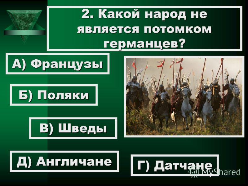2. Какой народ не является потомком германцев? А) Французы Б) Поляки В) Шведы Г) Датчане Д) Англичане