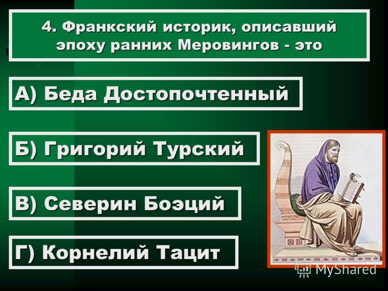 4. Франкский историк, описавший эпоху ранних Меровингов - это А) Беда Достопочтенный Б) Григорий Турский В) Северин Боэций Г) Корнелий Тацит