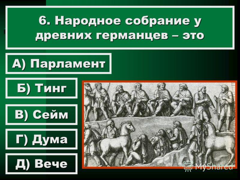 6. Народное собрание у древних германцев – это Б) Тинг А) Парламент В) Сейм Г) Дума Д) Вече