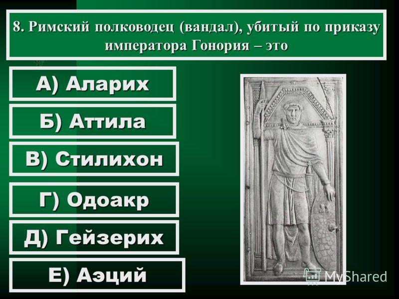 8. Римский полководец (вандал), убитый по приказу императора Гонория – это А) Аларих Б) Аттила В) Стилихон Г) Одоакр Д) Гейзерих Е) Аэций