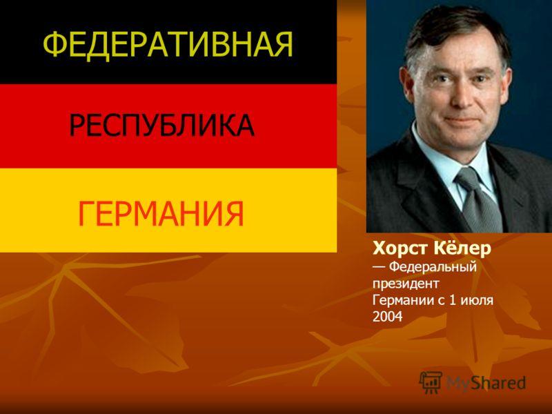 ФЕДЕРАТИВНАЯ РЕСПУБЛИКА ГЕРМАНИЯ Хорст Кёлер Федеральный президент Германии с 1 июля 2004
