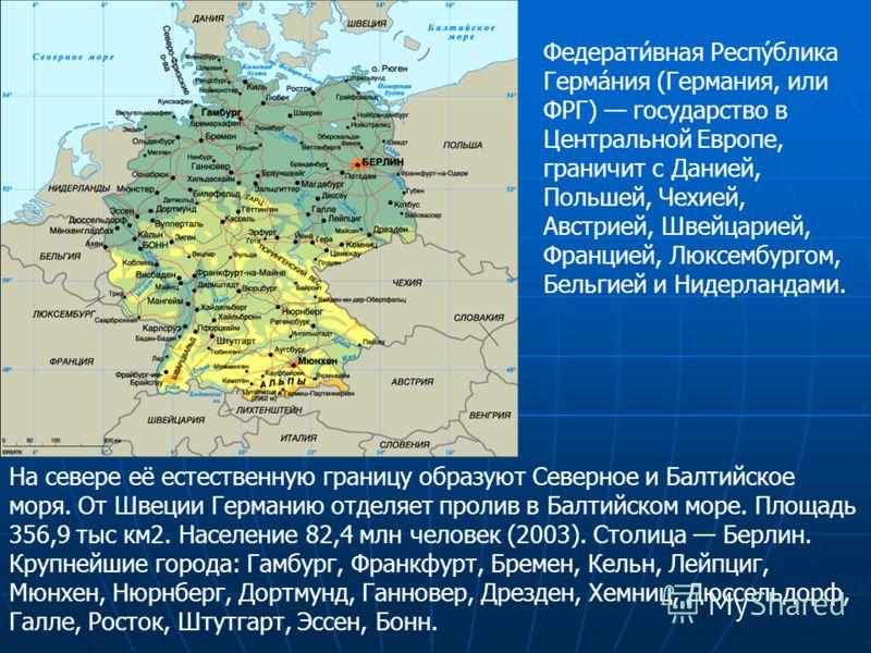 Федерати́вная Респу́блика Герма́ния (Германия, или ФРГ) государство в Центральной Европе, граничит с Данией, Польшей, Чехией, Австрией, Швейцарией, Францией, Люксембургом, Бельгией и Нидерландами. На севере её естественную границу образуют Северное и