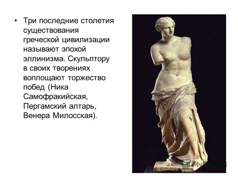 Три последние столетия существования греческой цивилизации называют эпохой эллинизма. Скульптору в своих творениях воплощают торжество побед (Ника Самофракийская, Пергамский алтарь, Венера Милосская).