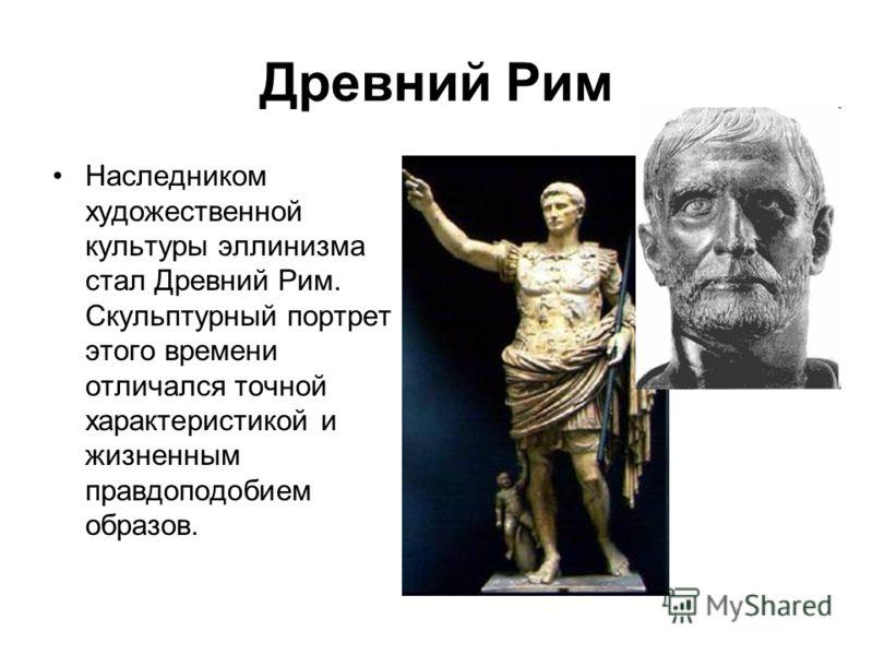 Древний Рим Наследником художественной культуры эллинизма стал Древний Рим. Скульптурный портрет этого времени отличался точной характеристикой и жизненным правдоподобием образов.