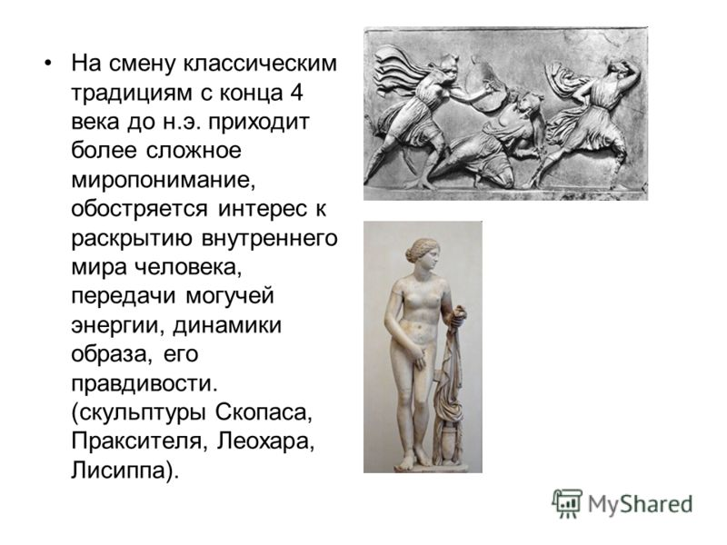 На смену классическим традициям с конца 4 века до н.э. приходит более сложное миропонимание, обостряется интерес к раскрытию внутреннего мира человека, передачи могучей энергии, динамики образа, его правдивости. (скульптуры Скопаса, Праксителя, Леоха