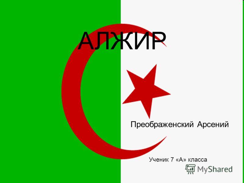 Алжир Выполнено учеником Преображенским Арсением 7 «А» класс АЛЖИР Преображенский Арсений Ученик 7 «А» класса