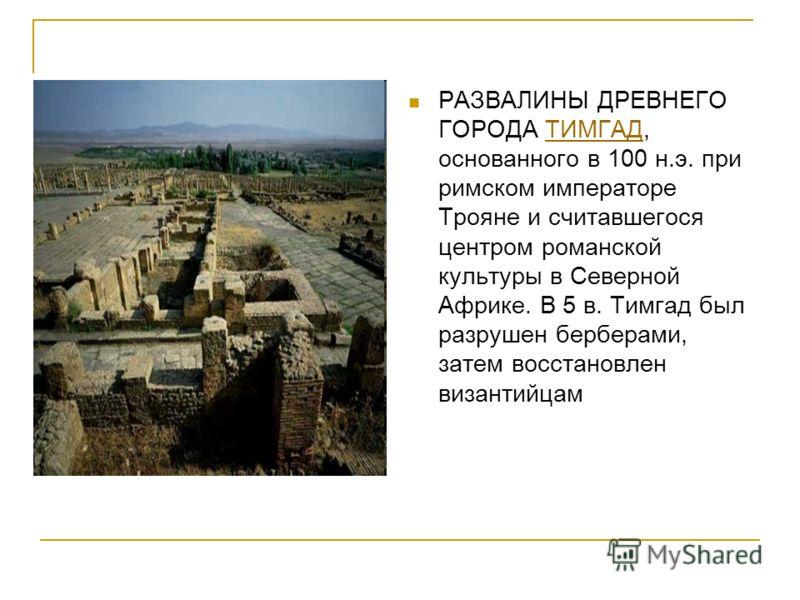 РАЗВАЛИНЫ ДРЕВНЕГО ГОРОДА ТИМГАД, основанного в 100 н.э. при римском императоре Трояне и считавшегося центром романской культуры в Северной Африке. В 5 в. Тимгад был разрушен берберами, затем восстановлен византийцамТИМГАД